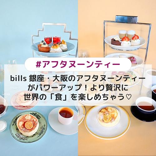 bills 銀座・大阪のアフタヌーンティーがパワーアップ!より贅沢に世界の「食」を楽しめちゃう♡